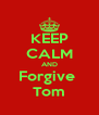 KEEP CALM AND Forgive  Tom - Personalised Poster A4 size