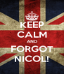 KEEP CALM AND FORGOT NICOL! - Personalised Poster A4 size