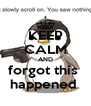 KEEP CALM AND forgot this  happened  - Personalised Poster A4 size