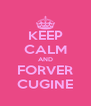KEEP CALM AND FORVER CUGINE - Personalised Poster A4 size
