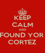 KEEP CALM AND FOUND YOR  CORTEZ - Personalised Poster A4 size