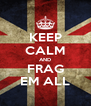 KEEP CALM AND FRAG EM ALL - Personalised Poster A4 size