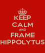 KEEP CALM AND FRAME HIPPOLYTUS - Personalised Poster A4 size