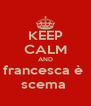 KEEP CALM AND francesca è  scema  - Personalised Poster A4 size