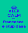 KEEP CALM AND francesca  è stupidaaa - Personalised Poster A4 size