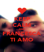 KEEP CALM AND  FRANCESCA  TI AMO - Personalised Poster A4 size