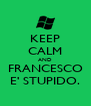 KEEP CALM AND FRANCESCO E' STUPIDO. - Personalised Poster A4 size
