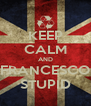 KEEP CALM AND FRANCESCO STUPID - Personalised Poster A4 size