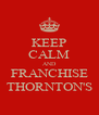 KEEP CALM AND FRANCHISE THORNTON'S - Personalised Poster A4 size