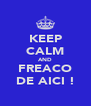 KEEP CALM AND FREACO DE AICI ! - Personalised Poster A4 size
