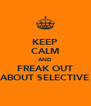 KEEP CALM AND FREAK OUT ABOUT SELECTIVE - Personalised Poster A4 size