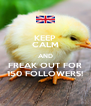 KEEP CALM AND FREAK OUT FOR 150 FOLLOWERS! - Personalised Poster A4 size