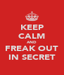 KEEP CALM AND FREAK OUT IN SECRET - Personalised Poster A4 size