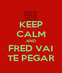 KEEP CALM AND FRED VAI TE PEGAR - Personalised Poster A4 size