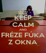 KEEP CALM AND FRÉZE FÚKA Z OKNA - Personalised Poster A4 size