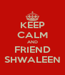 KEEP CALM AND FRIEND SHWALEEN - Personalised Poster A4 size