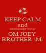 KEEP CALM and FRIENDSHIP WITH OM JOEY  BROTHER \M/ - Personalised Poster A4 size