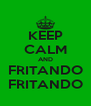 KEEP CALM AND FRITANDO FRITANDO - Personalised Poster A4 size