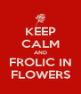 KEEP CALM AND FROLIC IN FLOWERS - Personalised Poster A4 size