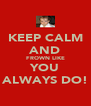 KEEP CALM AND FROWN LIKE YOU ALWAYS DO! - Personalised Poster A4 size