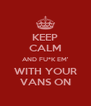 KEEP CALM AND FU*K EM' WITH YOUR VANS ON - Personalised Poster A4 size