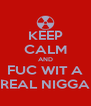 KEEP CALM AND FUC WIT A REAL NIGGA - Personalised Poster A4 size