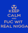 KEEP CALM AND FUC WIT   REAL NIGGA - Personalised Poster A4 size