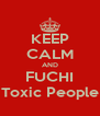 KEEP CALM AND FUCHI Toxic People - Personalised Poster A4 size