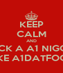 KEEP CALM AND FUCK A A1 NIGGA  LIKE A1DATFOOL - Personalised Poster A4 size