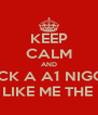 KEEP CALM AND FUCK A A1 NIGGA  THOMASTON LIKE ME THE BEST THERE IS - Personalised Poster A4 size