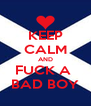 KEEP CALM AND FUCK A  BAD BOY - Personalised Poster A4 size