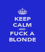KEEP CALM AND FUCK A BLONDE - Personalised Poster A4 size