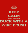 KEEP CALM AND FUCK A DUCK WITH A WIRE BRUSH - Personalised Poster A4 size