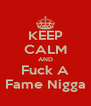 KEEP CALM AND Fuck A Fame Nigga - Personalised Poster A4 size