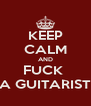 KEEP CALM AND FUCK  A GUITARIST - Personalised Poster A4 size