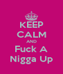 KEEP CALM AND Fuck A Nigga Up - Personalised Poster A4 size
