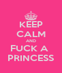 KEEP CALM AND FUCK A  PRINCESS - Personalised Poster A4 size