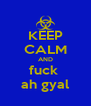 KEEP CALM AND fuck  ah gyal - Personalised Poster A4 size