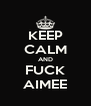 KEEP CALM AND FUCK AIMEE - Personalised Poster A4 size