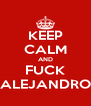 KEEP CALM AND FUCK ALEJANDRO - Personalised Poster A4 size