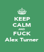 KEEP CALM AND FUCK Alex Turner - Personalised Poster A4 size