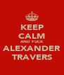 KEEP CALM AND FUCK ALEXANDER TRAVERS - Personalised Poster A4 size