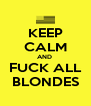 KEEP CALM AND  FUCK ALL BLONDES - Personalised Poster A4 size