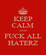 KEEP CALM AND FUCK ALL HATERZ - Personalised Poster A4 size