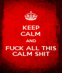 KEEP CALM AND FUCK ALL THIS CALM SHIT - Personalised Poster A4 size