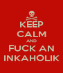 KEEP CALM AND FUCK AN INKAHOLIK - Personalised Poster A4 size