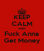 KEEP CALM AND Fuck Anna Get Money - Personalised Poster A4 size