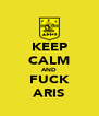 KEEP CALM AND FUCK ARIS - Personalised Poster A4 size