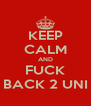 KEEP CALM AND FUCK BACK 2 UNI - Personalised Poster A4 size
