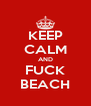 KEEP CALM AND FUCK BEACH - Personalised Poster A4 size